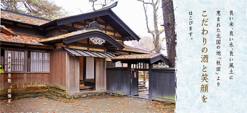 角館武家屋敷「岩橋家」|良い米、良い水、良い風土に恵まれた 北国の地「秋田」より こだわりの酒と笑顔をはこびます。